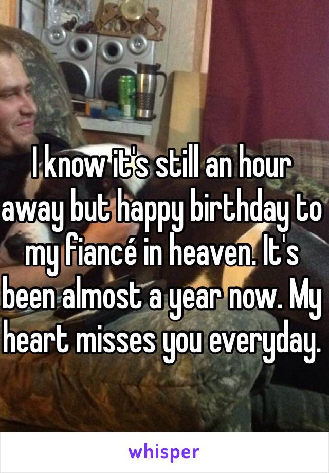 I know it's still an hour away but happy birthday to my fiancé in heaven. It's been almost a year now. My heart misses you everyday.