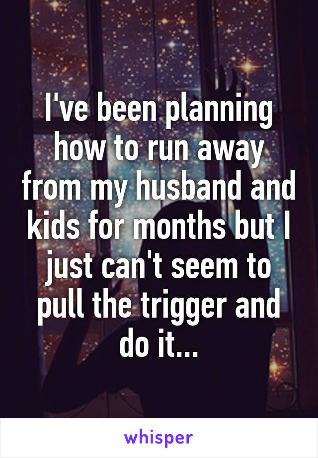 I've been planning how to run away from my husband and kids for months but I just can't seem to pull the trigger and do it...