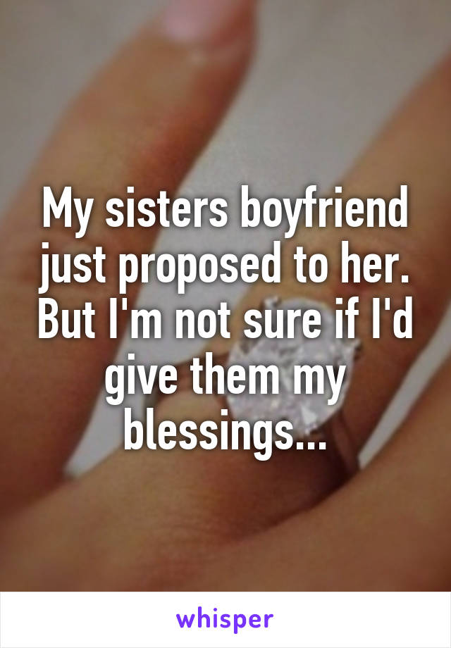 My sisters boyfriend just proposed to her. But I'm not sure if I'd give them my blessings...