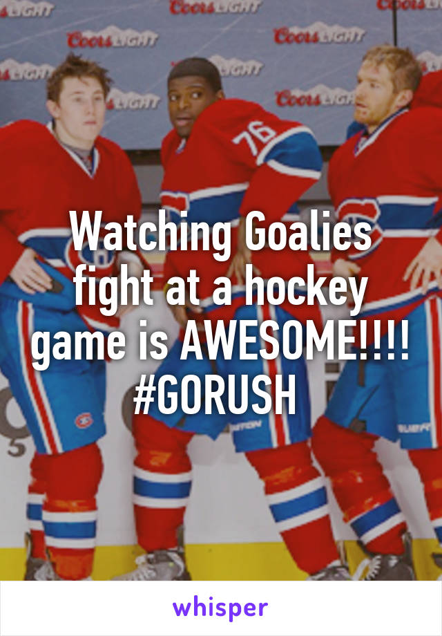 Watching Goalies fight at a hockey game is AWESOME!!!! #GORUSH
