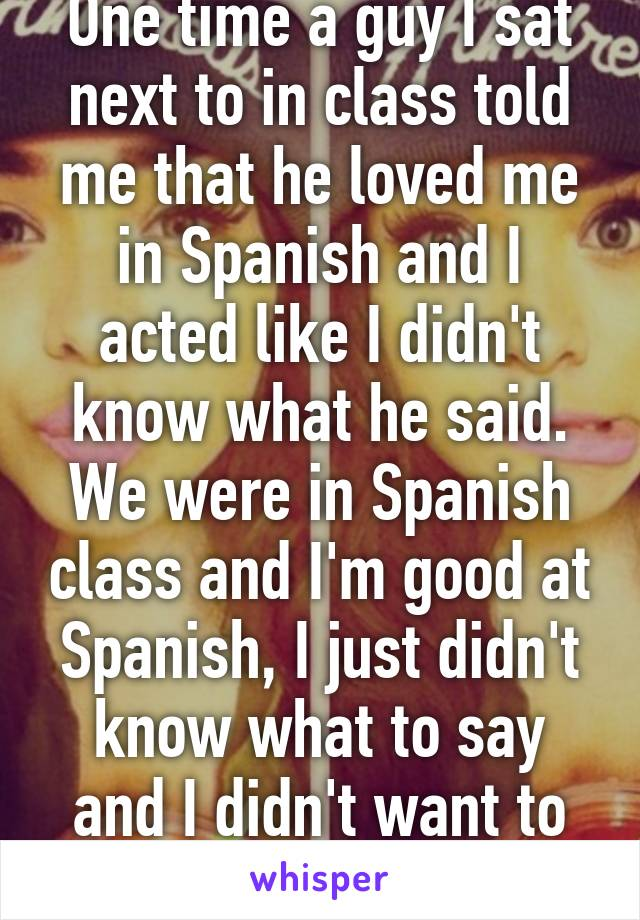 One time a guy I sat next to in class told me that he loved me in Spanish and I acted like I didn't know what he said. We were in Spanish class and I'm good at Spanish, I just didn't know what to say and I didn't want to hurt his feelings.