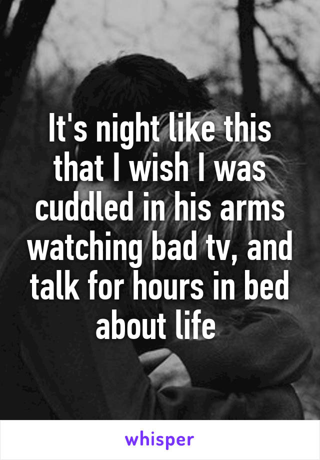 It's night like this that I wish I was cuddled in his arms watching bad tv, and talk for hours in bed about life