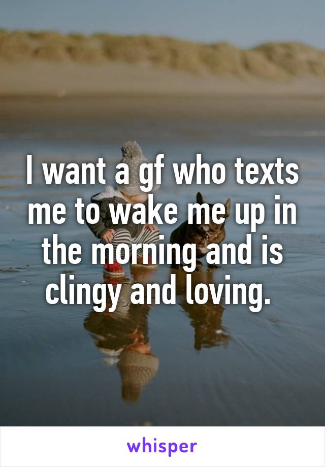 I want a gf who texts me to wake me up in the morning and is clingy and loving.