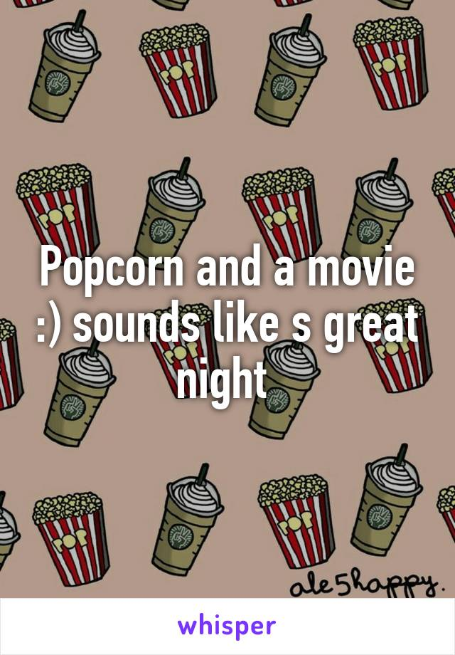 Popcorn and a movie :) sounds like s great night