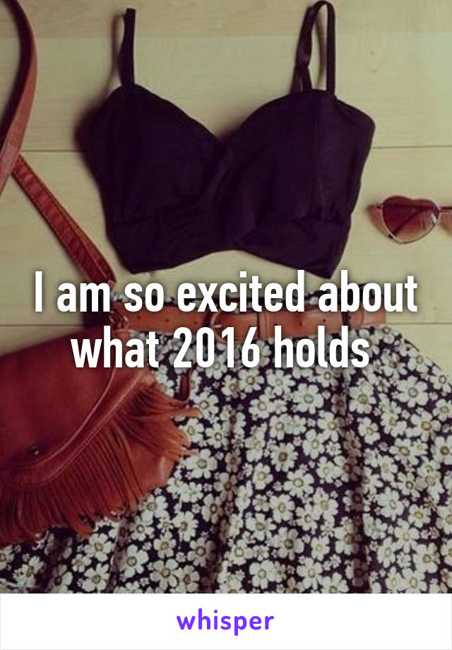 I am so excited about what 2016 holds