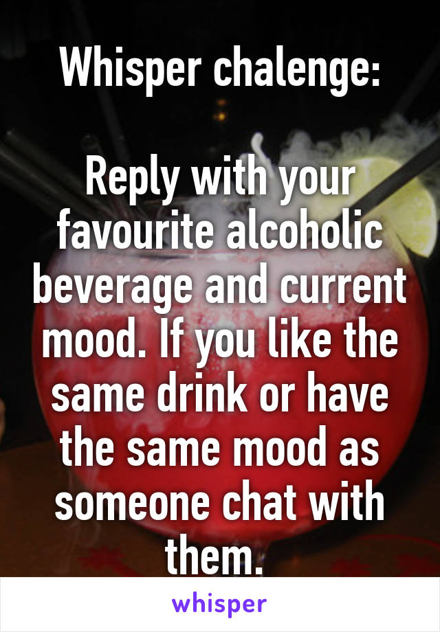 Whisper chalenge:  Reply with your favourite alcoholic beverage and current mood. If you like the same drink or have the same mood as someone chat with them.