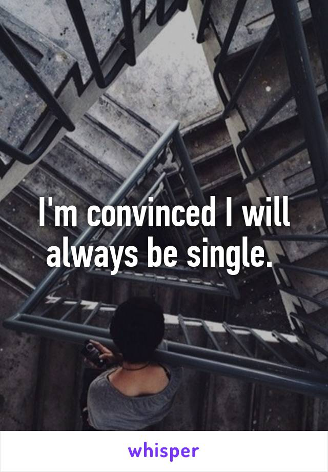 I'm convinced I will always be single.