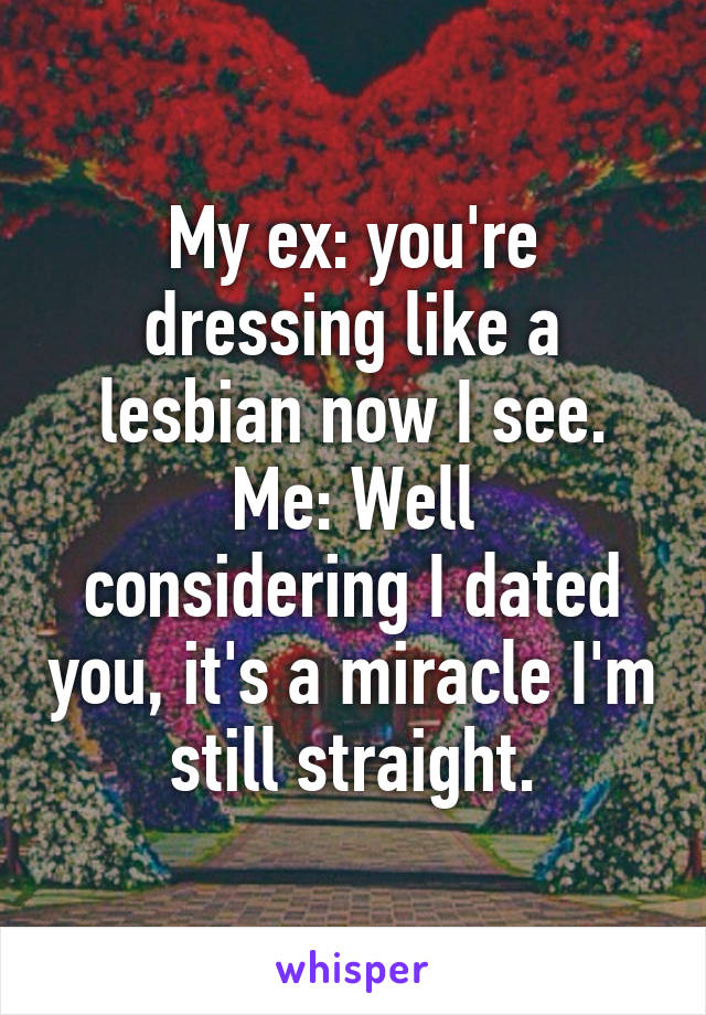 My ex: you're dressing like a lesbian now I see. Me: Well considering I dated you, it's a miracle I'm still straight.