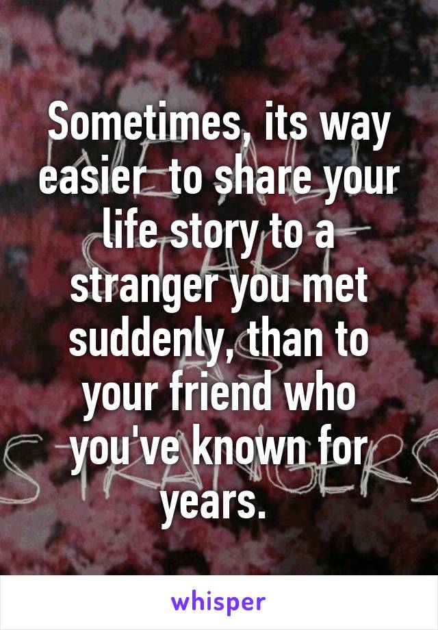 Sometimes, its way easier  to share your life story to a stranger you met suddenly, than to your friend who you've known for years.