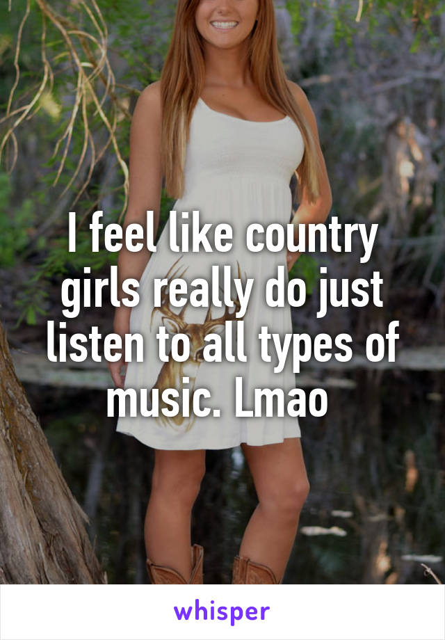 I feel like country girls really do just listen to all types of music. Lmao