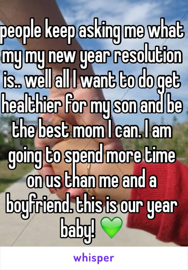 people keep asking me what my my new year resolution is.. well all I want to do get healthier for my son and be the best mom I can. I am going to spend more time on us than me and a boyfriend. this is our year baby! 💚