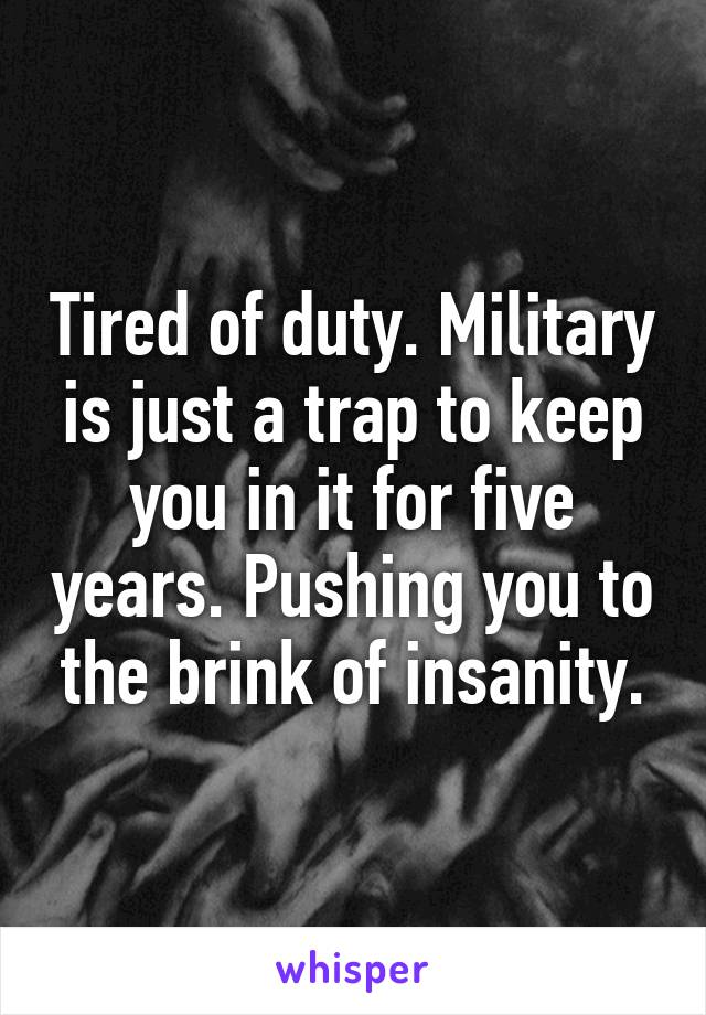 Tired of duty. Military is just a trap to keep you in it for five years. Pushing you to the brink of insanity.