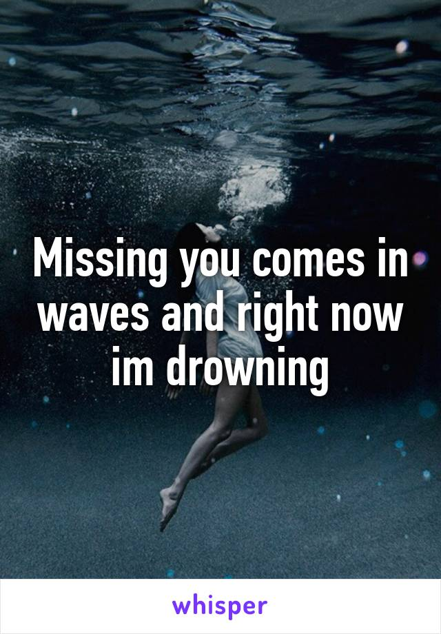 Missing you comes in waves and right now im drowning