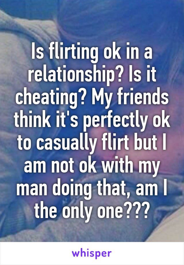 Is flirting ok in a relationship? Is it cheating? My friends think it's perfectly ok to casually flirt but I am not ok with my man doing that, am I the only one???