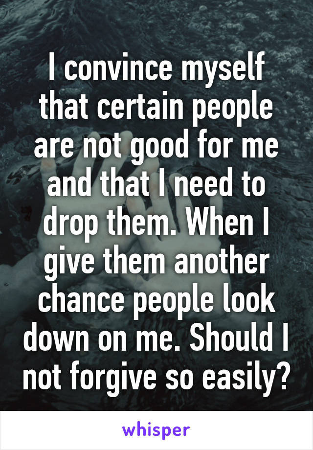 I convince myself that certain people are not good for me and that I need to drop them. When I give them another chance people look down on me. Should I not forgive so easily?