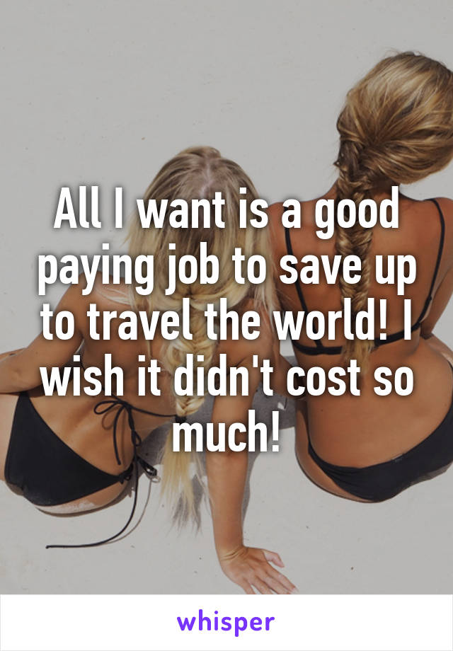 All I want is a good paying job to save up to travel the world! I wish it didn't cost so much!
