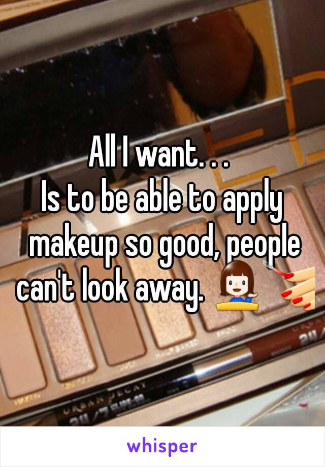 All I want. . .  Is to be able to apply makeup so good, people can't look away. 💁💅