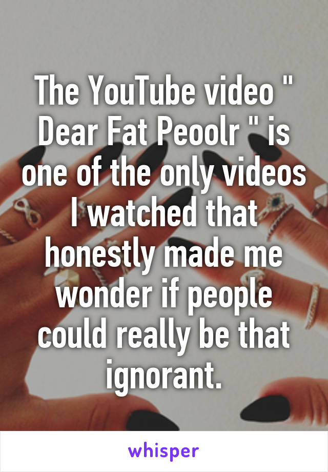 """The YouTube video """" Dear Fat Peoolr """" is one of the only videos I watched that honestly made me wonder if people could really be that ignorant."""