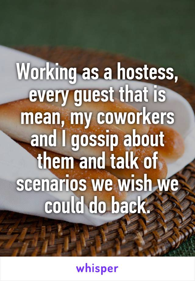 Working as a hostess, every guest that is mean, my coworkers and I gossip about them and talk of scenarios we wish we could do back.