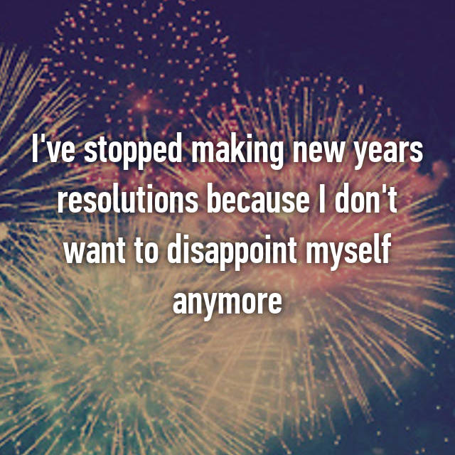 I've stopped making new years resolutions because I don't want to disappoint myself anymore