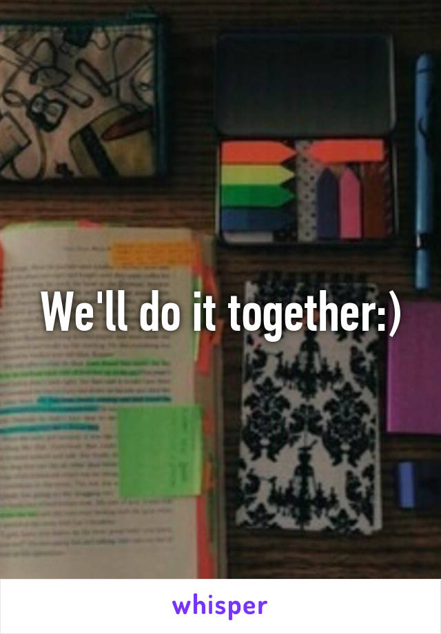 We'll do it together:)