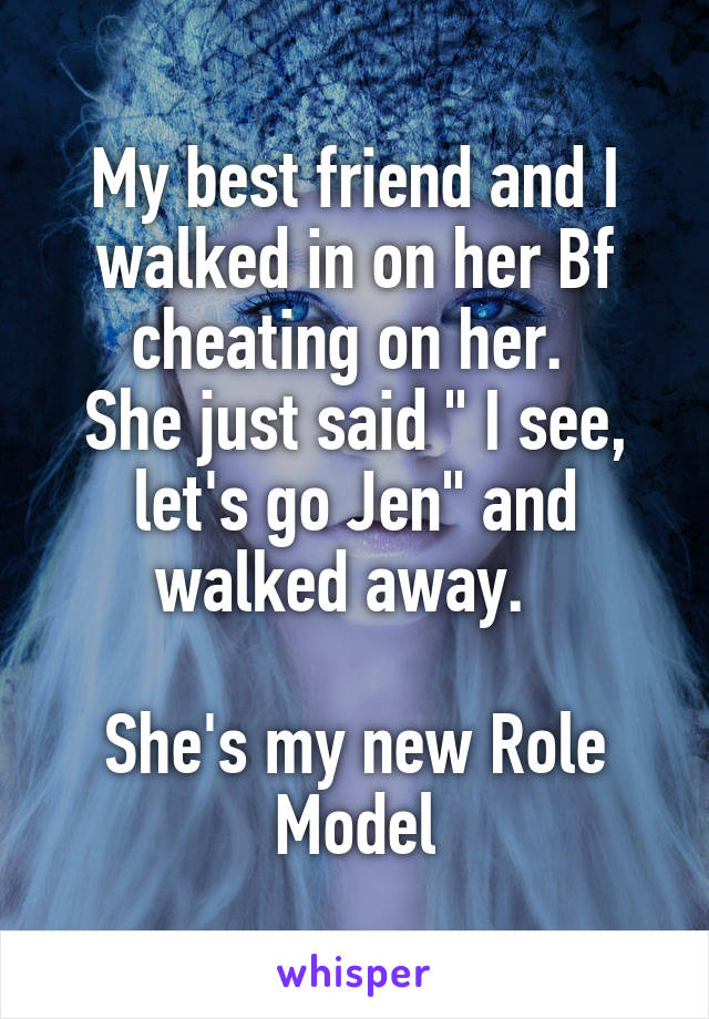 """My best friend and I walked in on her Bf cheating on her.  She just said """" I see, let's go Jen"""" and walked away.    She's my new Role Model"""