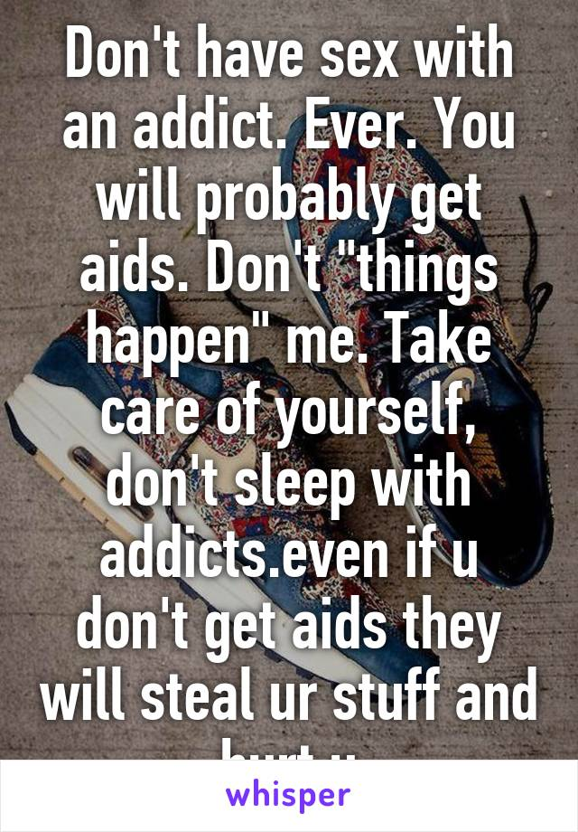 Don't have sex with an addict  Ever  You will probably get