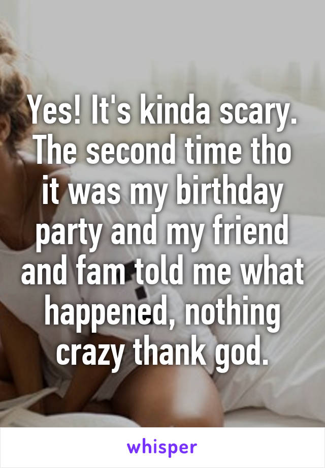 Yes Its Kinda Scary The Second Time Tho It Was My Birthday Party