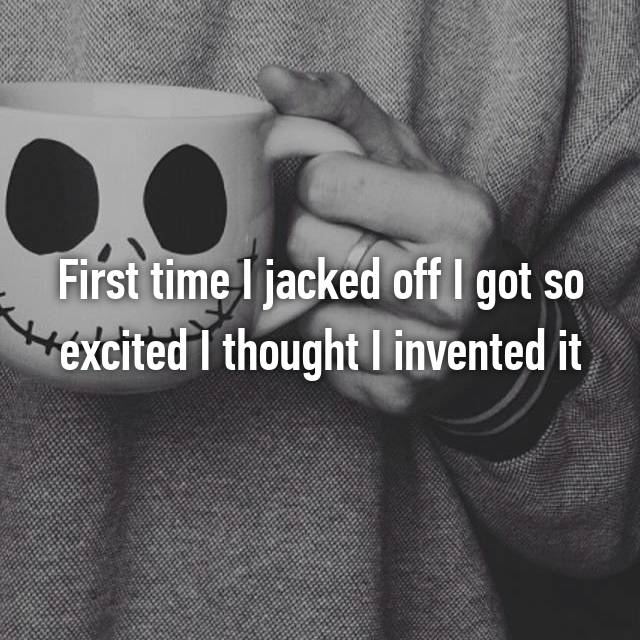 First time I jacked off I got so excited I thought I invented it