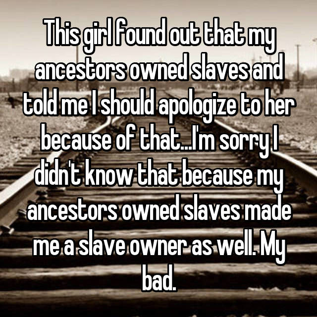 This girl found out that my ancestors owned slaves and told me I should apologize to her because of that...I'm sorry I didn't know that because my ancestors owned slaves made me a slave owner as well. My bad.