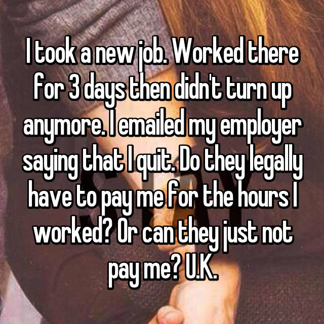 I took a new job. Worked there for 3 days then didn't turn up anymore. I emailed my employer saying that I quit. Do they legally have to pay me for the hours I worked? Or can they just not pay me? U.K.