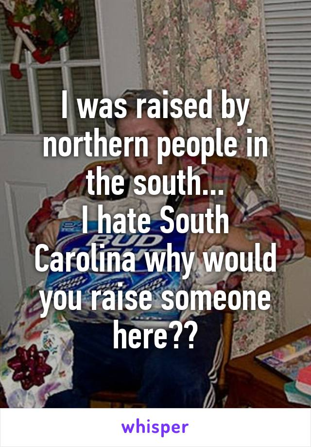 I was raised by northern people in the south... I hate South Carolina why would you raise someone here??