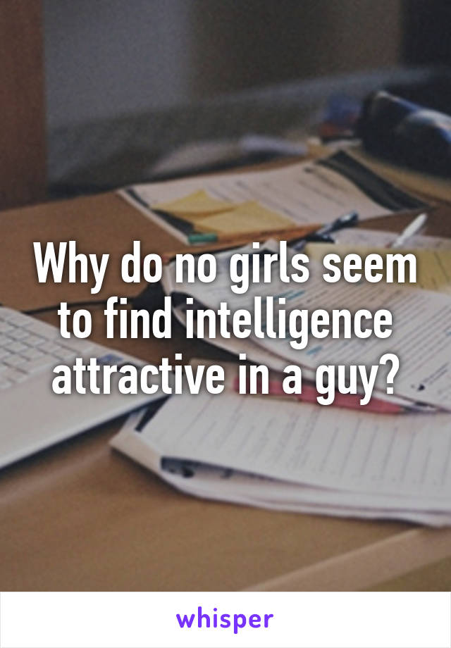 Why do no girls seem to find intelligence attractive in a guy?
