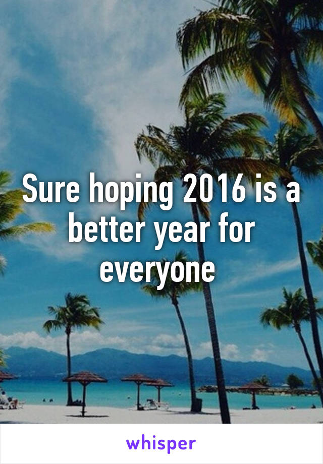 Sure hoping 2016 is a better year for everyone