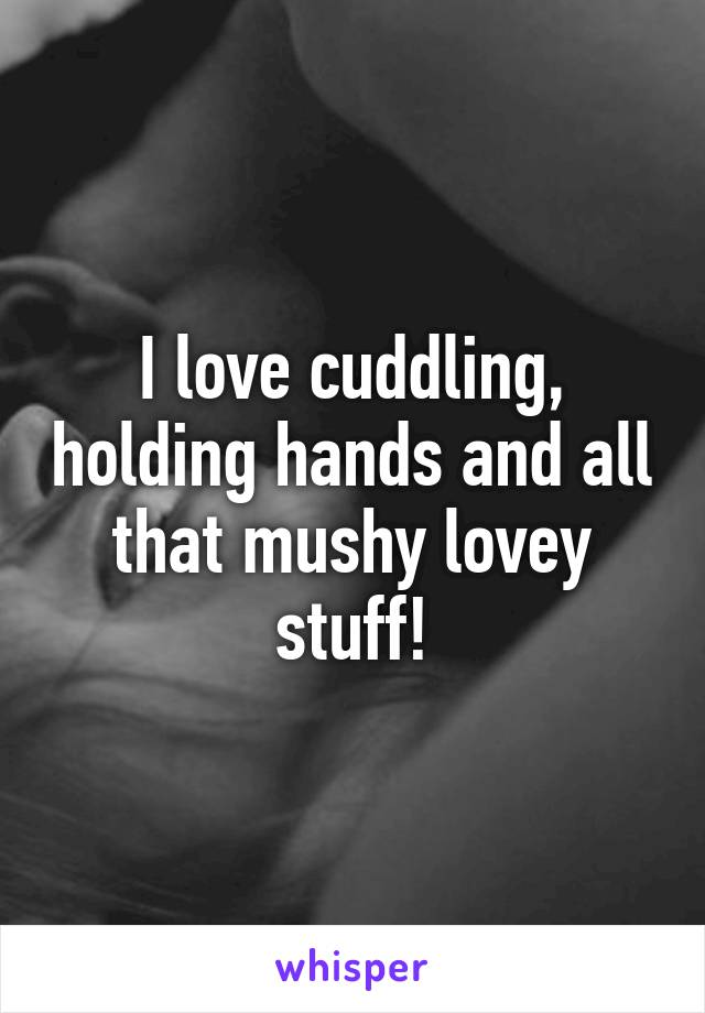 I love cuddling, holding hands and all that mushy lovey stuff!