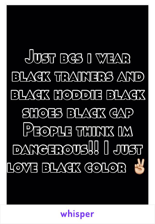 Just bcs i wear black trainers and black hoddie black shoes black cap People think im dangerous!! I just love black color ✌️