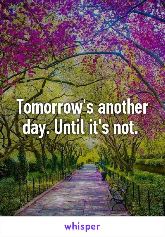 Tomorrow's another day. Until it's not.