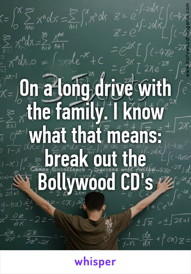 On a long drive with the family. I know what that means: break out the Bollywood CD's