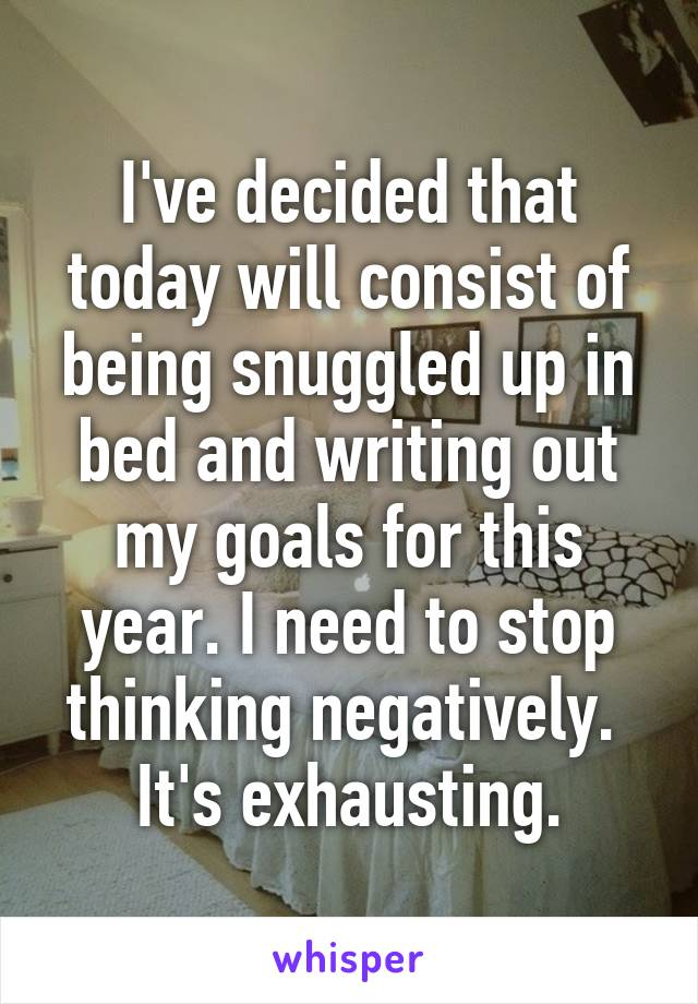 I've decided that today will consist of being snuggled up in bed and writing out my goals for this year. I need to stop thinking negatively.  It's exhausting.