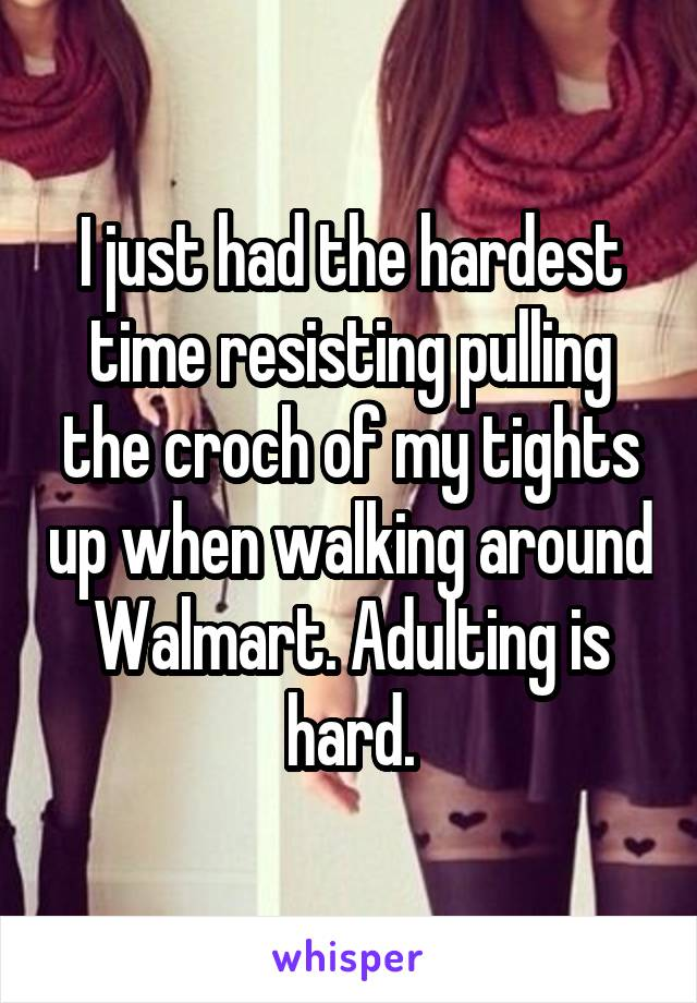I just had the hardest time resisting pulling the croch of my tights up when walking around Walmart. Adulting is hard.
