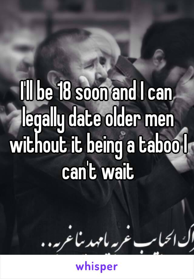 I'll be 18 soon and I can legally date older men without it being a taboo I can't wait