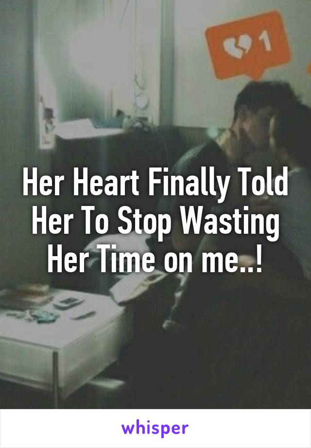 Her Heart Finally Told Her To Stop Wasting Her Time on me..!