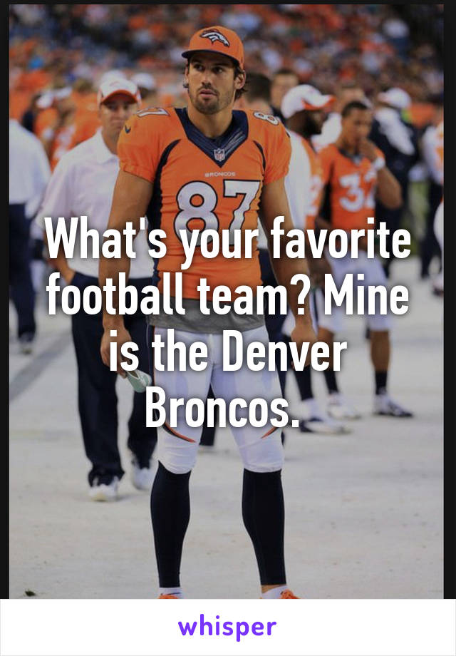 What's your favorite football team? Mine is the Denver Broncos.
