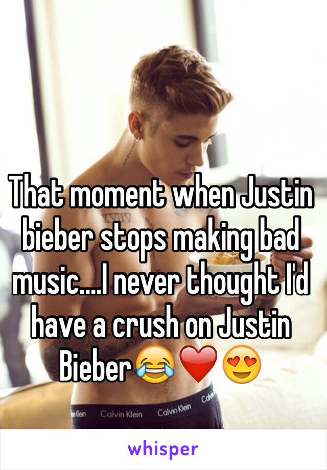 That moment when Justin bieber stops making bad music....I never thought I'd have a crush on Justin Bieber😂❤️😍