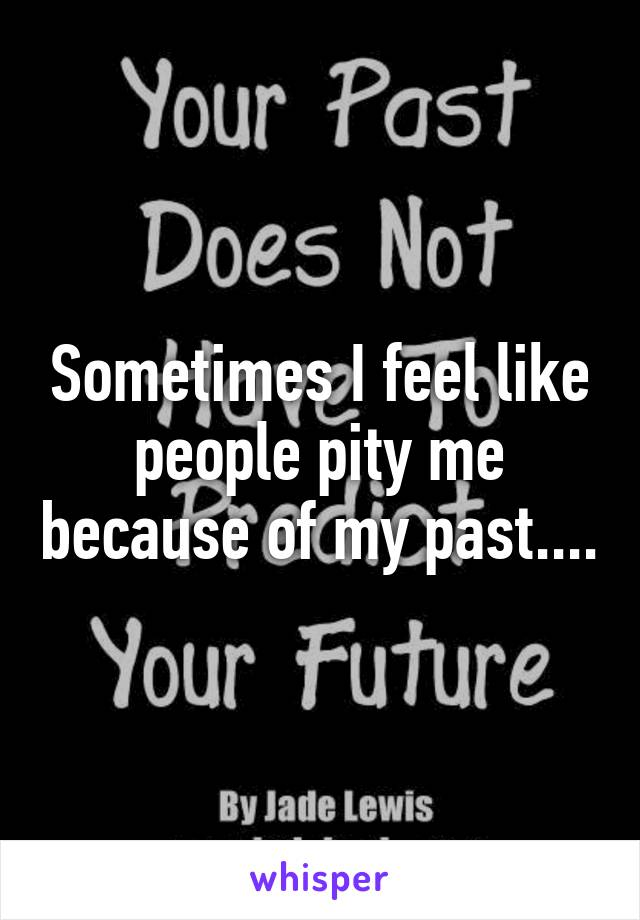 Sometimes I feel like people pity me because of my past....