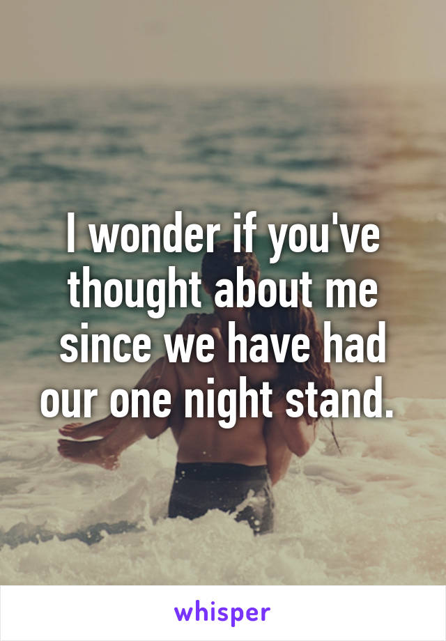 I wonder if you've thought about me since we have had our one night stand.