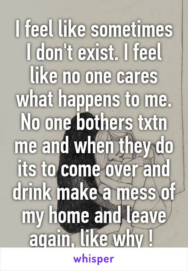 I feel like sometimes I don't exist. I feel like no one cares what happens to me. No one bothers txtn me and when they do its to come over and drink make a mess of my home and leave again, like why !