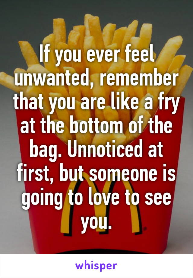 If you ever feel unwanted, remember that you are like a fry at the bottom of the bag. Unnoticed at first, but someone is going to love to see you.