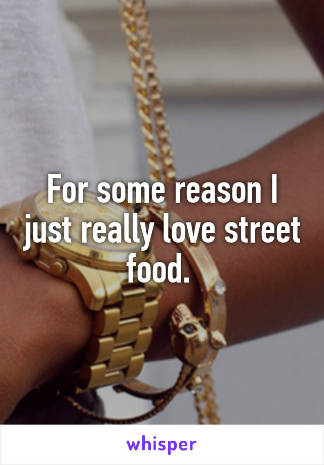 For some reason I just really love street food.