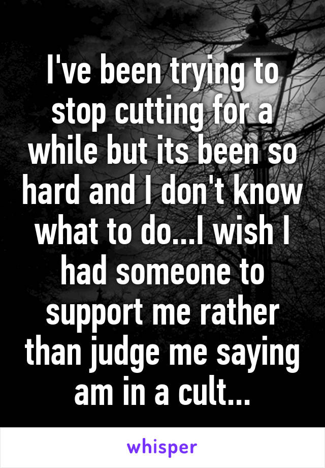 I've been trying to stop cutting for a while but its been so hard and I don't know what to do...I wish I had someone to support me rather than judge me saying am in a cult...